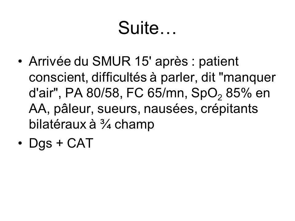 Suite… Arrivée du SMUR 15' après : patient conscient, difficultés à parler, dit
