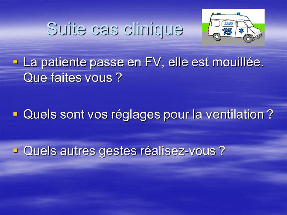 Suite cas clinique  La patiente passe en FV, elle est mouillée. Que faites vous ?  Quels sont vos réglages pour la ventilation ?  Quels autres gest
