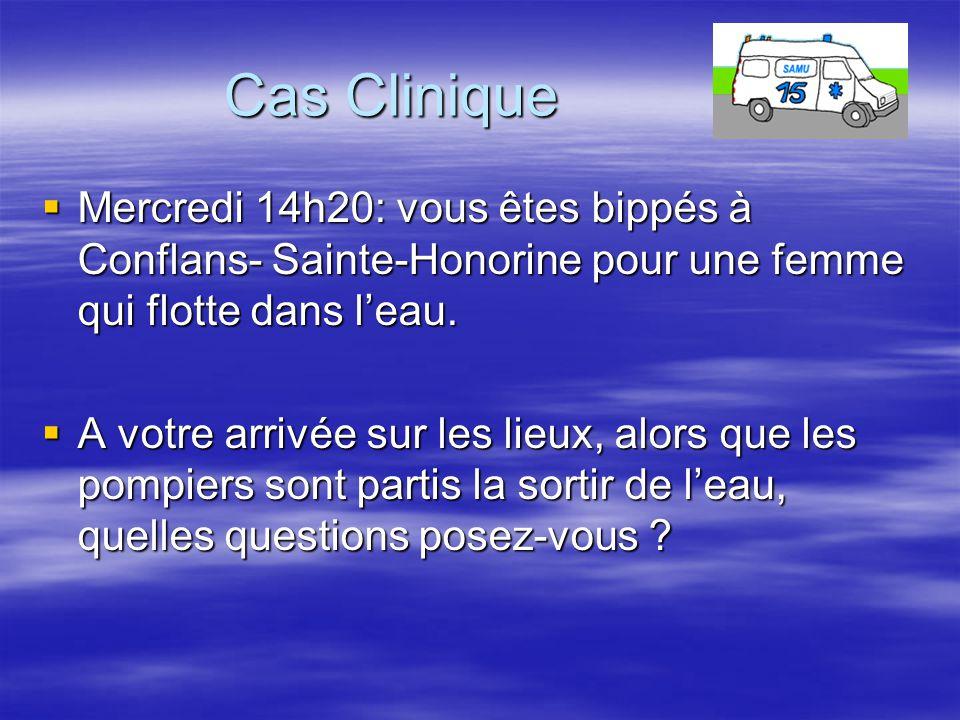 Cas Clinique  Mercredi 14h20: vous êtes bippés à Conflans- Sainte-Honorine pour une femme qui flotte dans l'eau.  A votre arrivée sur les lieux, alo