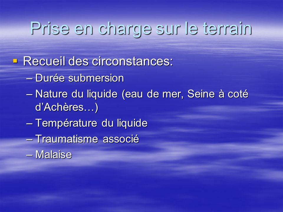 Prise en charge sur le terrain  Recueil des circonstances: –Durée submersion –Nature du liquide (eau de mer, Seine à coté d'Achères…) –Température du