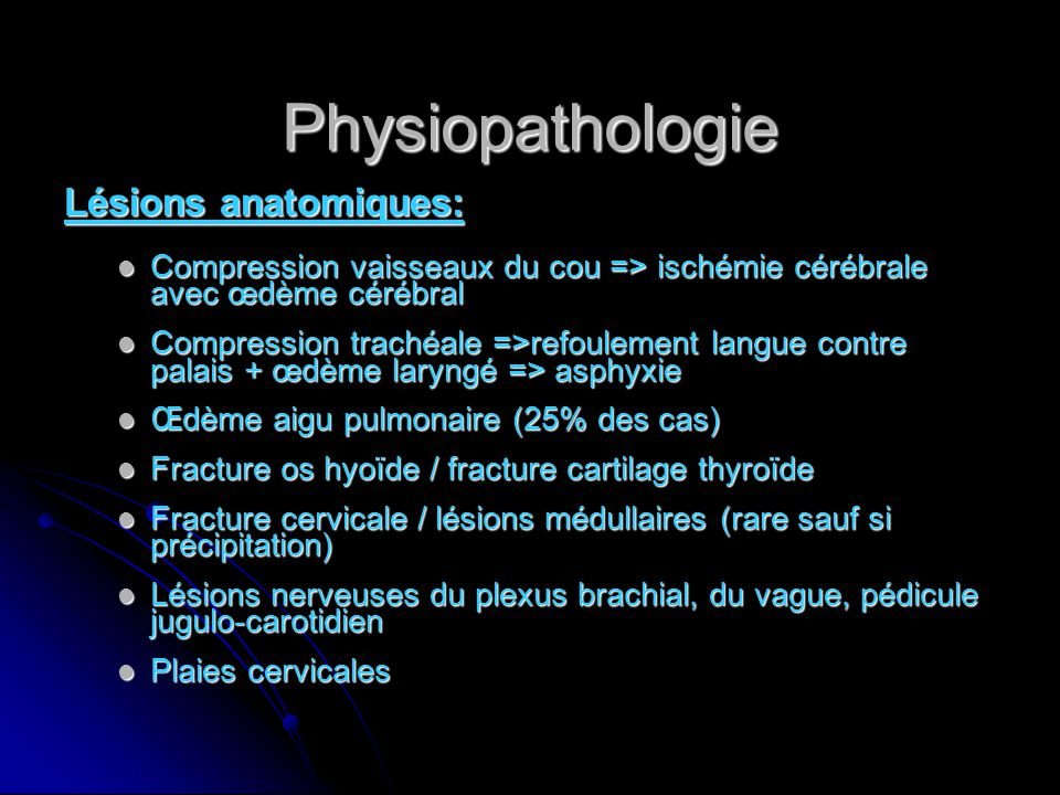 Physiopathologie Lésions anatomiques: Compression vaisseaux du cou => ischémie cérébrale avec œdème cérébral Compression vaisseaux du cou => ischémie cérébrale avec œdème cérébral Compression trachéale =>refoulement langue contre palais + œdème laryngé => asphyxie Compression trachéale =>refoulement langue contre palais + œdème laryngé => asphyxie Œdème aigu pulmonaire (25% des cas) Œdème aigu pulmonaire (25% des cas) Fracture os hyoïde / fracture cartilage thyroïde Fracture os hyoïde / fracture cartilage thyroïde Fracture cervicale / lésions médullaires (rare sauf si précipitation) Fracture cervicale / lésions médullaires (rare sauf si précipitation) Lésions nerveuses du plexus brachial, du vague, pédicule jugulo-carotidien Lésions nerveuses du plexus brachial, du vague, pédicule jugulo-carotidien Plaies cervicales Plaies cervicales