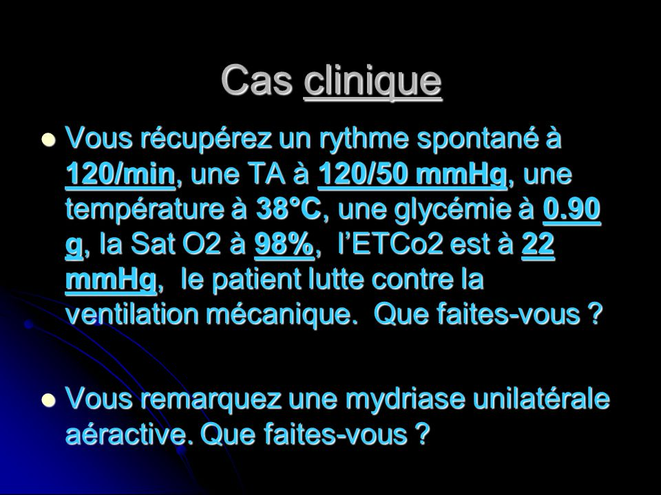 Cas clinique Vous récupérez un rythme spontané à 120/min, une TA à 120/50 mmHg, une température à 38°C, une glycémie à 0.90 g, la Sat O2 à 98%, l'ETCo2 est à 22 mmHg, le patient lutte contre la ventilation mécanique.