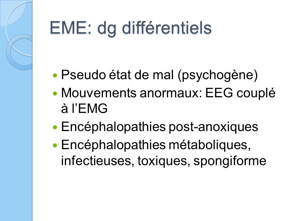 EME: dg différentiels Pseudo état de mal (psychogène) Mouvements anormaux: EEG couplé à l'EMG Encéphalopathies post-anoxiques Encéphalopathies métabol