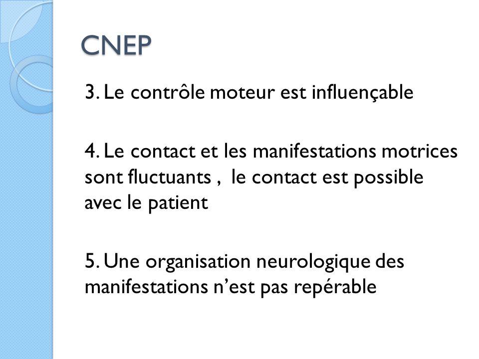CNEP 3. Le contrôle moteur est influençable 4. Le contact et les manifestations motrices sont fluctuants, le contact est possible avec le patient 5. U