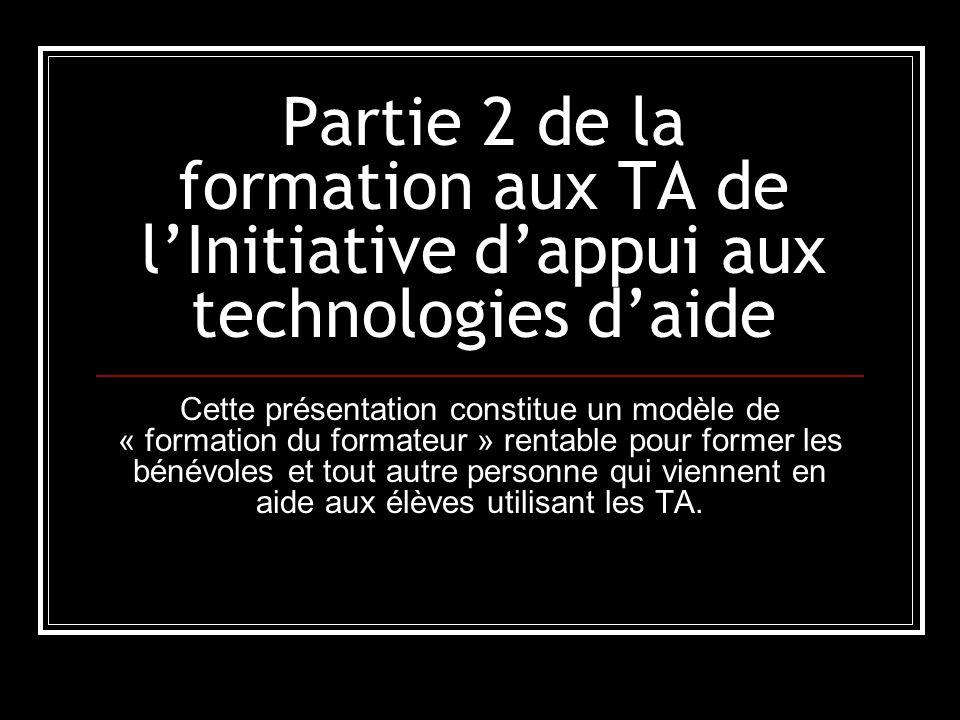Partie 2 de la formation aux TA de l'Initiative d'appui aux technologies d'aide Cette présentation constitue un modèle de « formation du formateur » rentable pour former les bénévoles et tout autre personne qui viennent en aide aux élèves utilisant les TA.