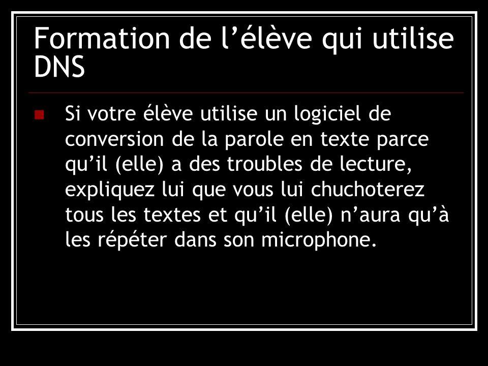 Formation de l'élève qui utilise DNS Si votre élève utilise un logiciel de conversion de la parole en texte parce qu'il (elle) a des troubles de lecture, expliquez lui que vous lui chuchoterez tous les textes et qu'il (elle) n'aura qu'à les répéter dans son microphone.