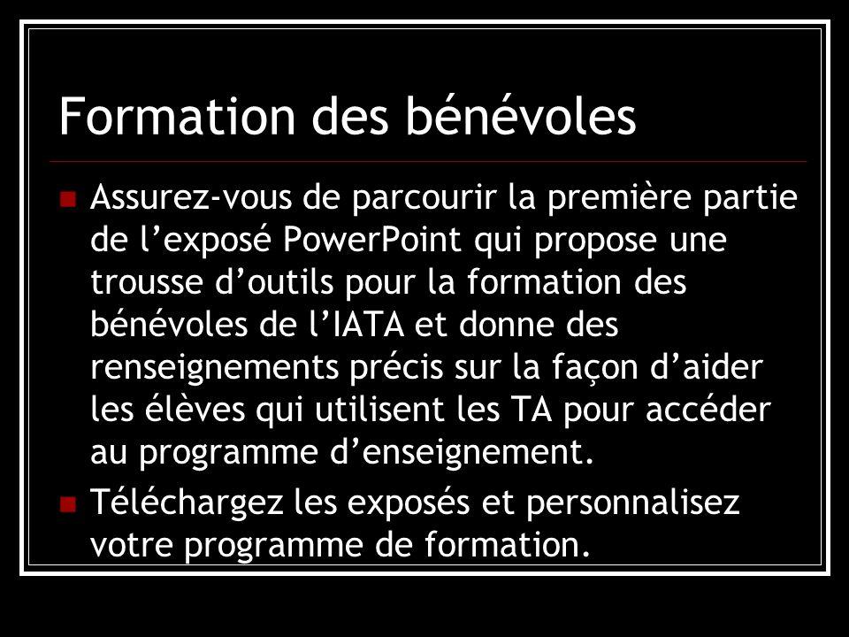 Formation des bénévoles Assurez-vous de parcourir la première partie de l'exposé PowerPoint qui propose une trousse d'outils pour la formation des bénévoles de l'IATA et donne des renseignements précis sur la façon d'aider les élèves qui utilisent les TA pour accéder au programme d'enseignement.