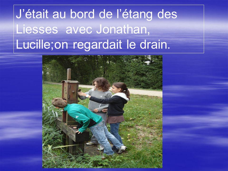 J'était au bord de l'étang des Liesses avec Jonathan, Lucille;on regardait le drain.
