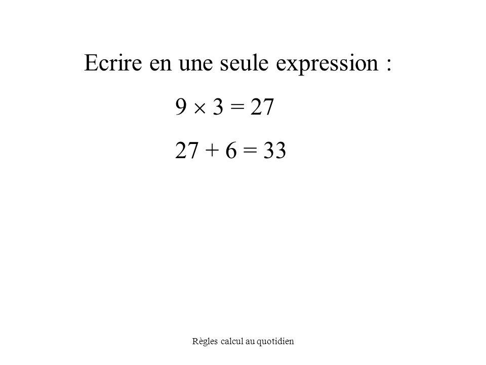 Règles calcul au quotidien Ecrire en une seule expression : 9  3 = 27 27 + 6 = 33
