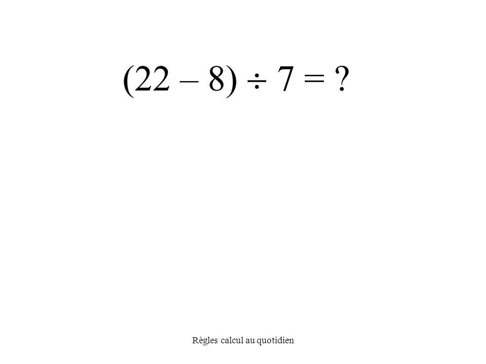 Règles calcul au quotidien (22 – 8)  7 =