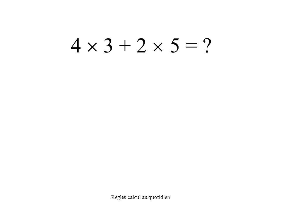 Règles calcul au quotidien 4  3 + 2  5 =