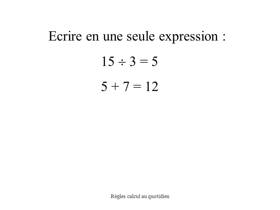 Règles calcul au quotidien Ecrire en une seule expression : 15  3 = 5 5 + 7 = 12