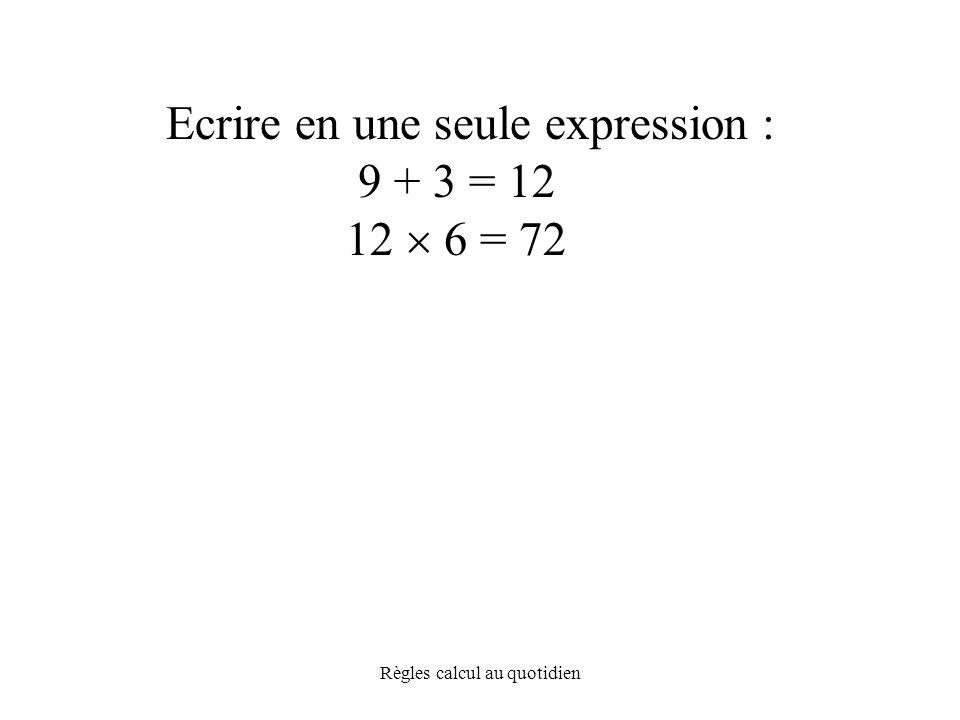 Règles calcul au quotidien Ecrire en une seule expression : 9 + 3 = 12 12  6 = 72