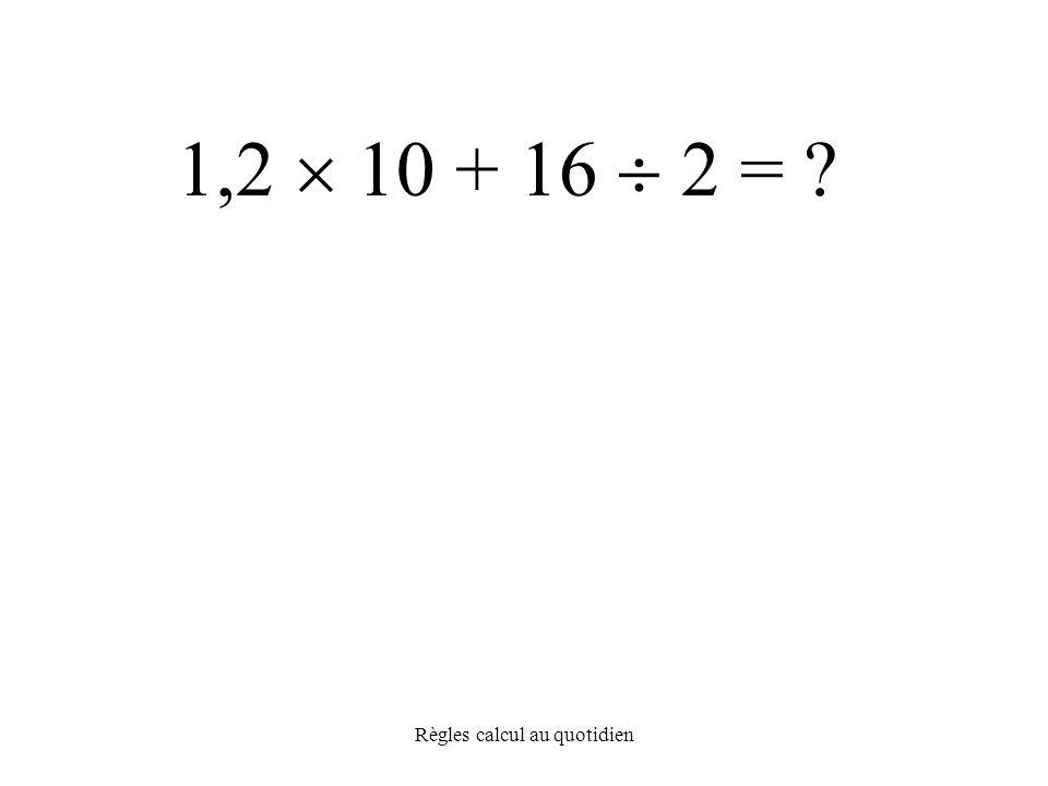 Règles calcul au quotidien 1,2  10 + 16  2 =
