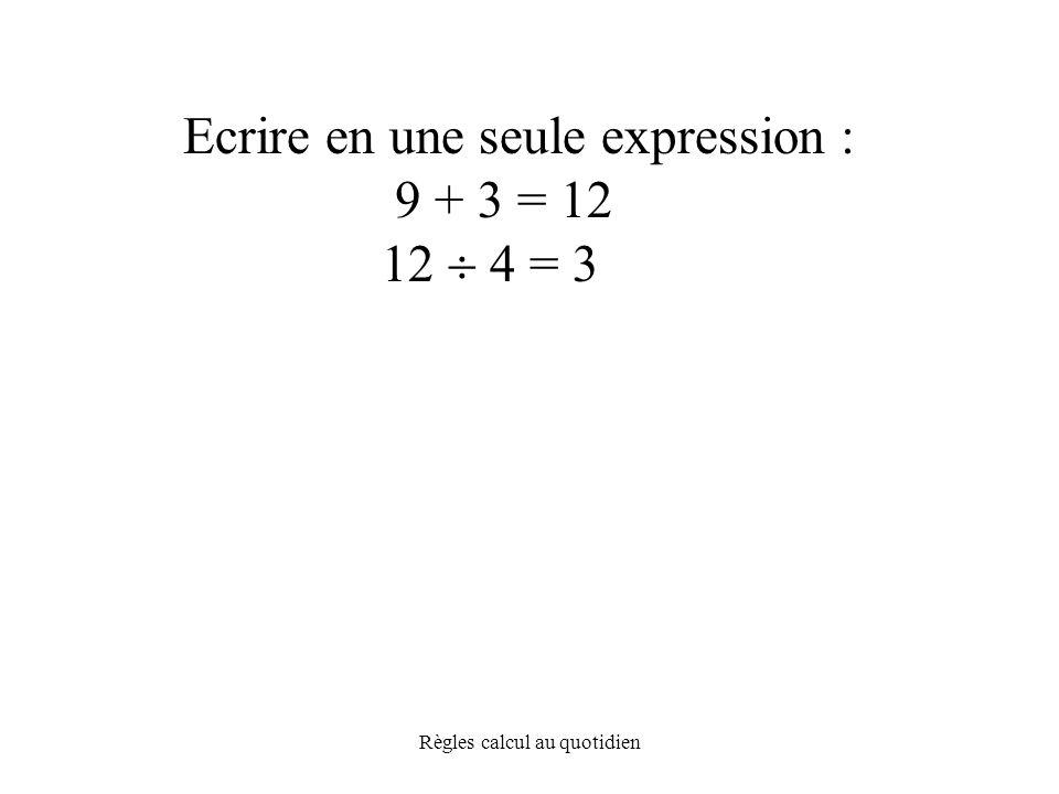 Règles calcul au quotidien Ecrire en une seule expression : 9 + 3 = 12 12  4 = 3