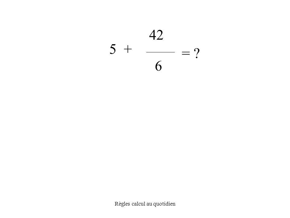 Règles calcul au quotidien = 6 5 + 42