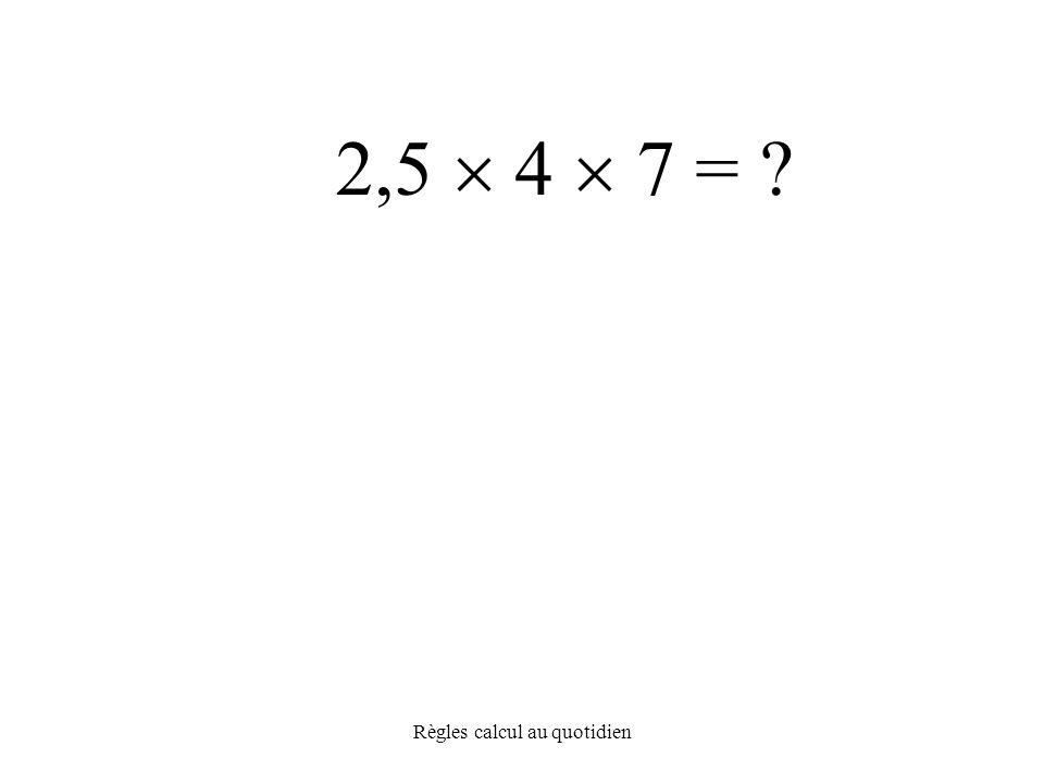 Règles calcul au quotidien 2,5  4  7 =