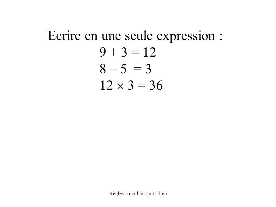 Règles calcul au quotidien Ecrire en une seule expression : 9 + 3 = 12 8 – 5 = 3 12  3 = 36