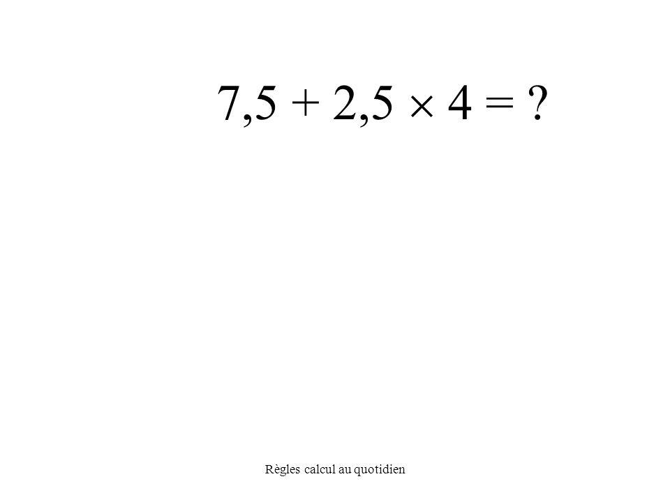 Règles calcul au quotidien 7,5 + 2,5  4 =