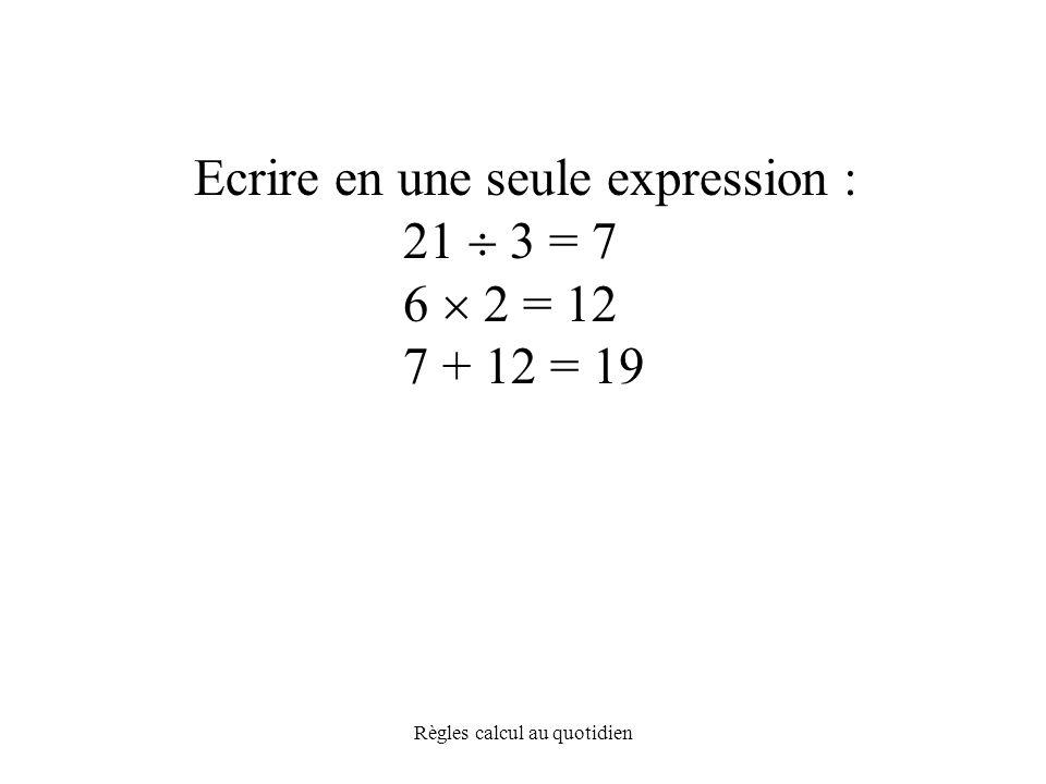Règles calcul au quotidien Ecrire en une seule expression : 21  3 = 7 6  2 = 12 7 + 12 = 19