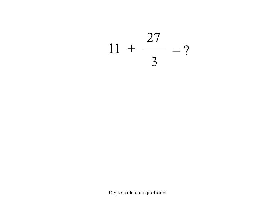 Règles calcul au quotidien = 3 11 + 27