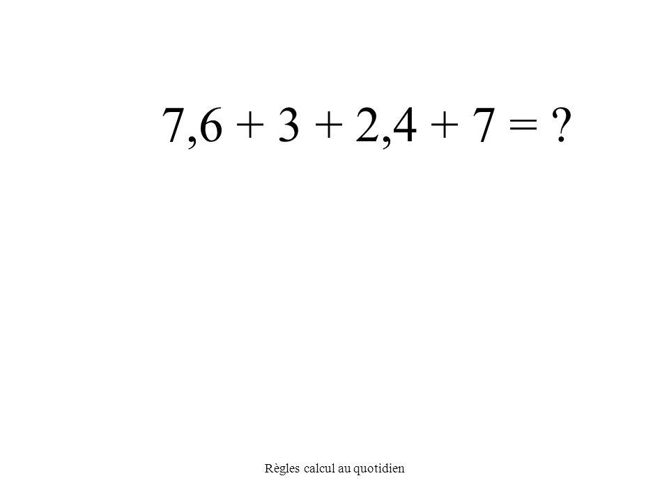 Règles calcul au quotidien 7,6 + 3 + 2,4 + 7 =