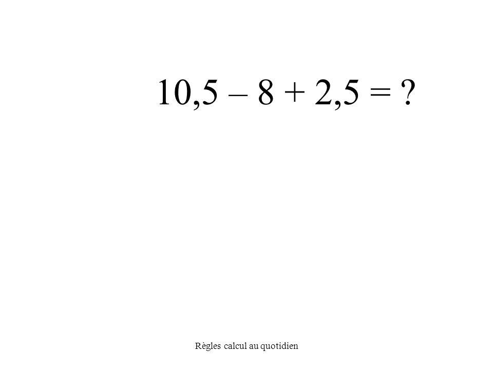 Règles calcul au quotidien 10,5 – 8 + 2,5 =