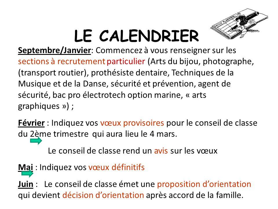 LE CALENDRIER Septembre/Janvier: Commencez à vous renseigner sur les sections à recrutement particulier (Arts du bijou, photographe, (transport routier), prothésiste dentaire, Techniques de la Musique et de la Danse, sécurité et prévention, agent de sécurité, bac pro électrotech option marine, « arts graphiques ») ; Février : Indiquez vos vœux provisoires pour le conseil de classe du 2ème trimestre qui aura lieu le 4 mars.