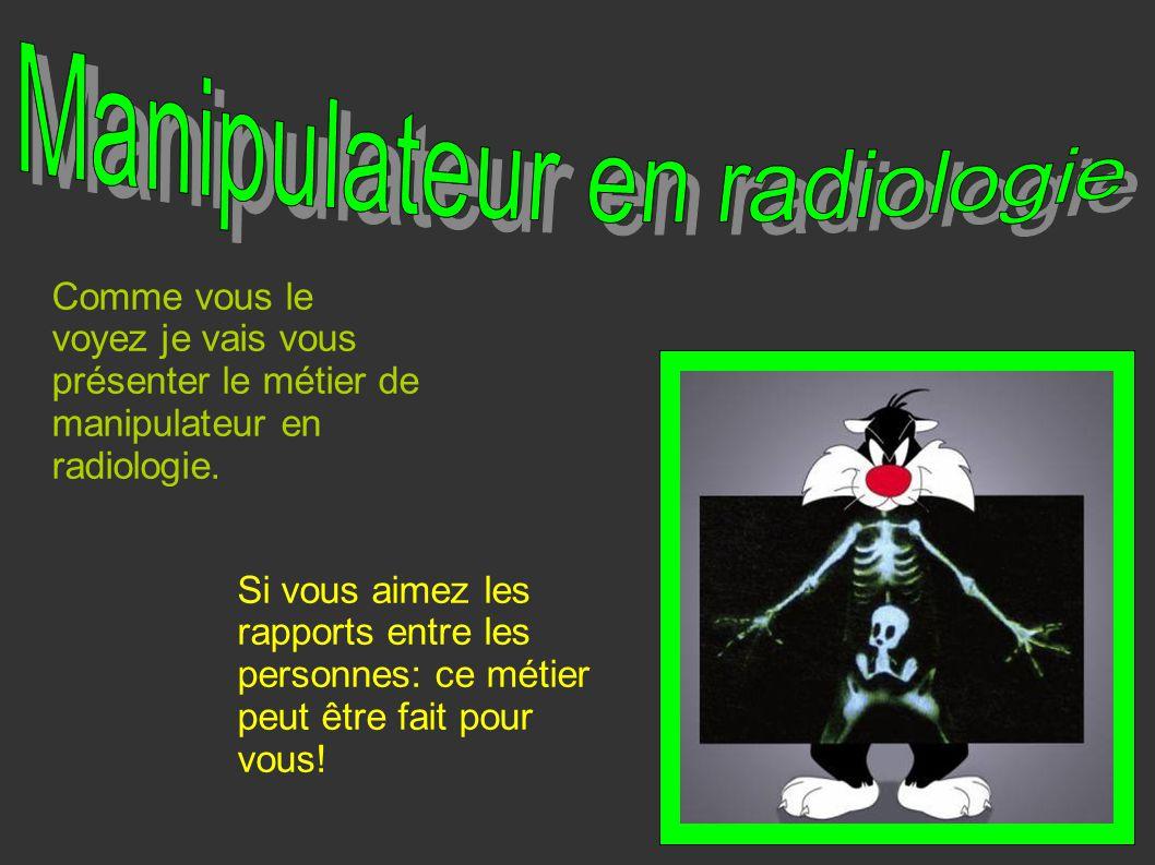 Comme vous le voyez je vais vous présenter le métier de manipulateur en radiologie. Si vous aimez les rapports entre les personnes: ce métier peut êtr