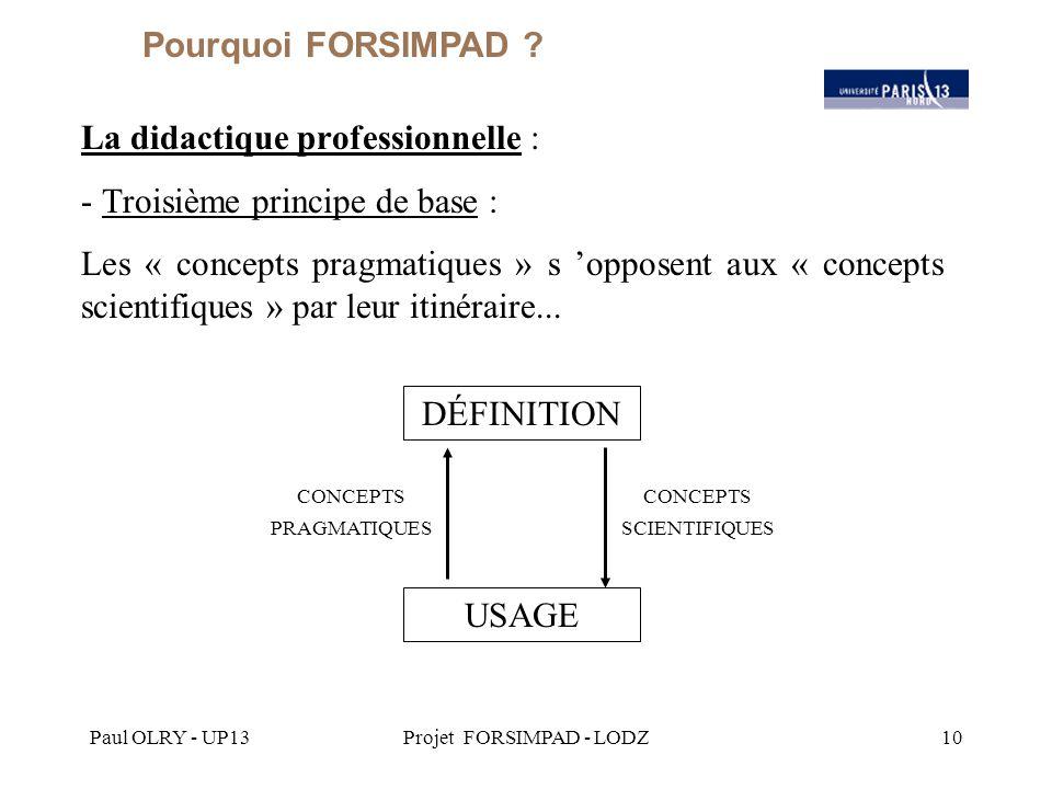 Paul OLRY - UP13Projet FORSIMPAD - LODZ10 La didactique professionnelle : - Troisième principe de base : Les « concepts pragmatiques » s 'opposent aux « concepts scientifiques » par leur itinéraire...