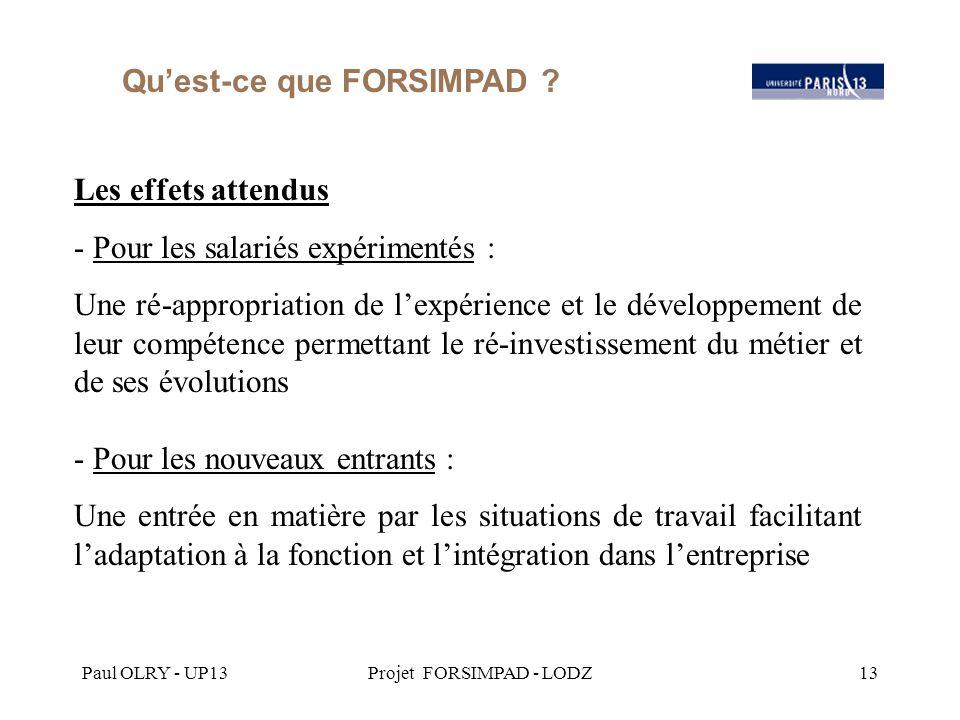 Paul OLRY - UP13Projet FORSIMPAD - LODZ13 Les effets attendus - Pour les salariés expérimentés : Une ré-appropriation de l'expérience et le développement de leur compétence permettant le ré-investissement du métier et de ses évolutions - Pour les nouveaux entrants : Une entrée en matière par les situations de travail facilitant l'adaptation à la fonction et l'intégration dans l'entreprise Qu'est-ce que FORSIMPAD