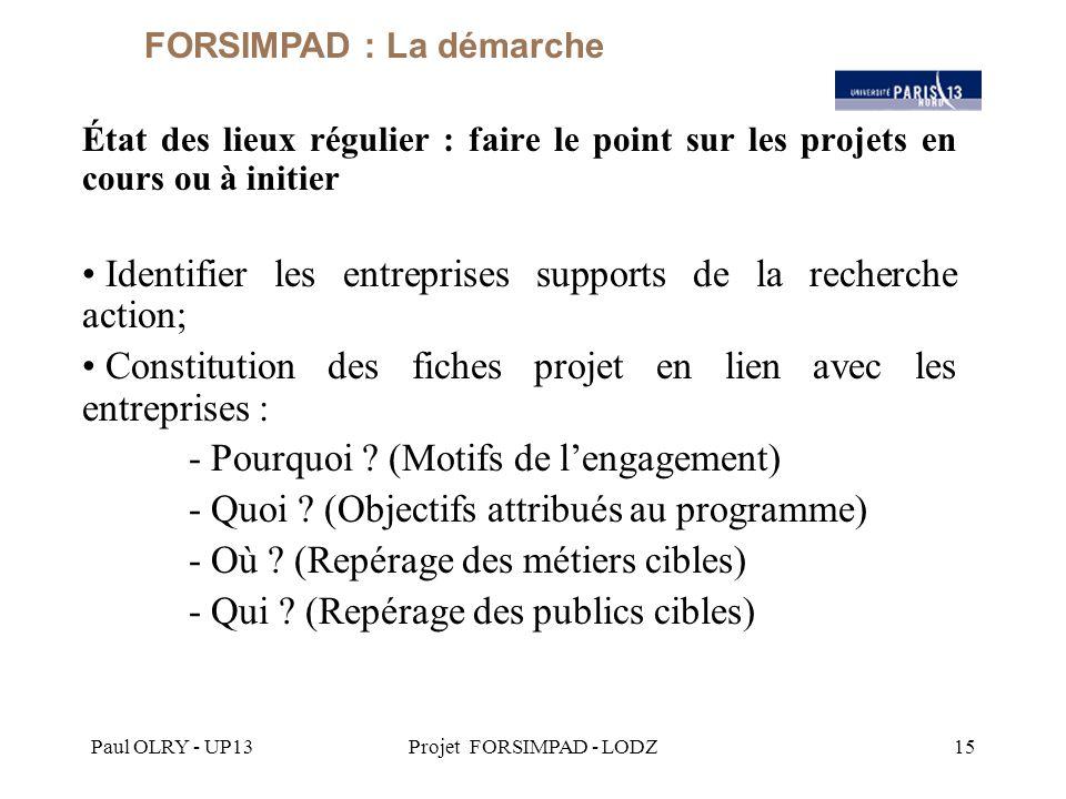 Paul OLRY - UP13Projet FORSIMPAD - LODZ15 État des lieux régulier : faire le point sur les projets en cours ou à initier Identifier les entreprises supports de la recherche action; Constitution des fiches projet en lien avec les entreprises : - Pourquoi .
