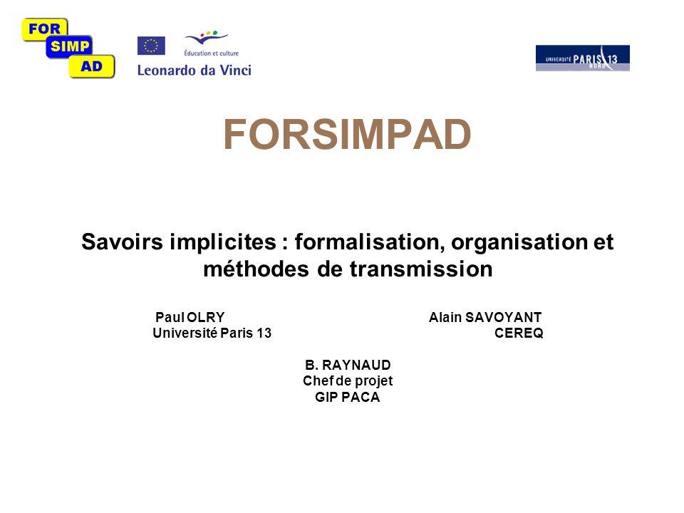 FORSIMPAD Savoirs implicites : formalisation, organisation et méthodes de transmission Paul OLRYAlain SAVOYANT Université Paris 13 CEREQ B.