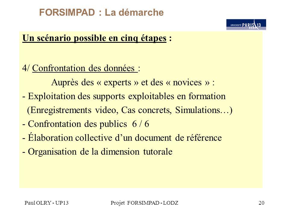 Paul OLRY - UP13Projet FORSIMPAD - LODZ20 Un scénario possible en cinq étapes : 4/ Confrontation des données : Auprès des « experts » et des « novices » : - Exploitation des supports exploitables en formation (Enregistrements video, Cas concrets, Simulations…) - Confrontation des publics 6 / 6 - Élaboration collective d'un document de référence - Organisation de la dimension tutorale FORSIMPAD : La démarche