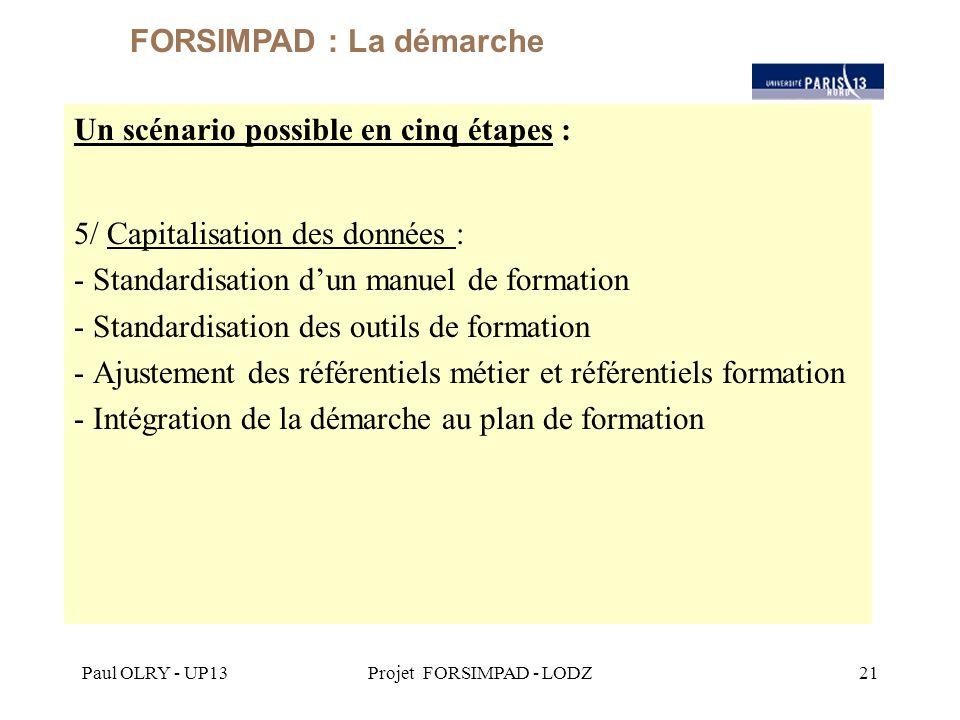 Paul OLRY - UP13Projet FORSIMPAD - LODZ21 Un scénario possible en cinq étapes : 5/ Capitalisation des données : - Standardisation d'un manuel de formation - Standardisation des outils de formation - Ajustement des référentiels métier et référentiels formation - Intégration de la démarche au plan de formation FORSIMPAD : La démarche