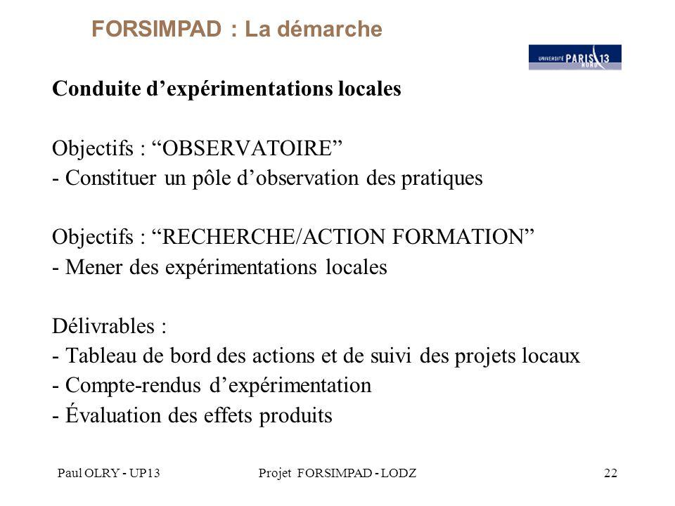 Paul OLRY - UP13Projet FORSIMPAD - LODZ22 Conduite d'expérimentations locales Objectifs : OBSERVATOIRE - Constituer un pôle d'observation des pratiques Objectifs : RECHERCHE/ACTION FORMATION - Mener des expérimentations locales Délivrables : - Tableau de bord des actions et de suivi des projets locaux - Compte-rendus d'expérimentation - Évaluation des effets produits FORSIMPAD : La démarche