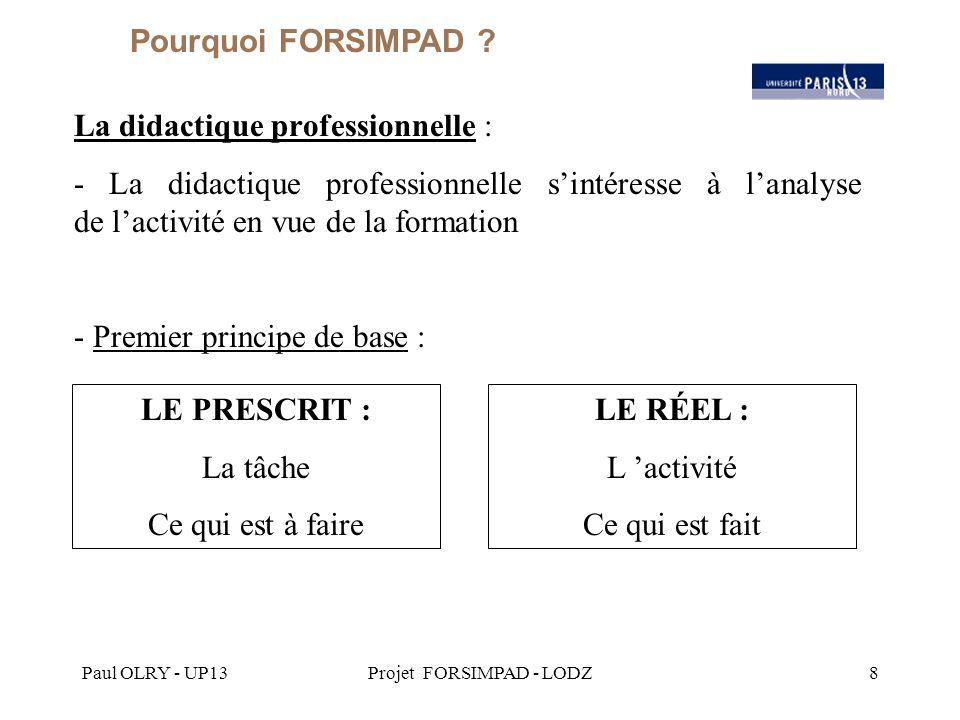 Paul OLRY - UP13Projet FORSIMPAD - LODZ8 La didactique professionnelle : - La didactique professionnelle s'intéresse à l'analyse de l'activité en vue de la formation - Premier principe de base : Pourquoi FORSIMPAD .