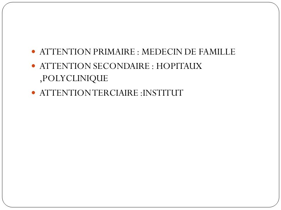 ATTENTION PRIMAIRE : MEDECIN DE FAMILLE ATTENTION SECONDAIRE : HOPITAUX,POLYCLINIQUE ATTENTION TERCIAIRE :INSTITUT