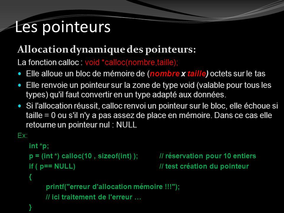 Les pointeurs Allocation dynamique des pointeurs: La fonction calloc : void *calloc(nombre,taille); Elle alloue un bloc de mémoire de (nombre x taille