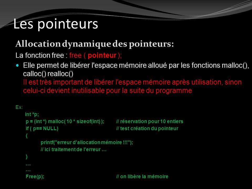 Les pointeurs Allocation dynamique des pointeurs: La fonction free : free ( pointeur ); Elle permet de libérer l'espace mémoire alloué par les fonctio