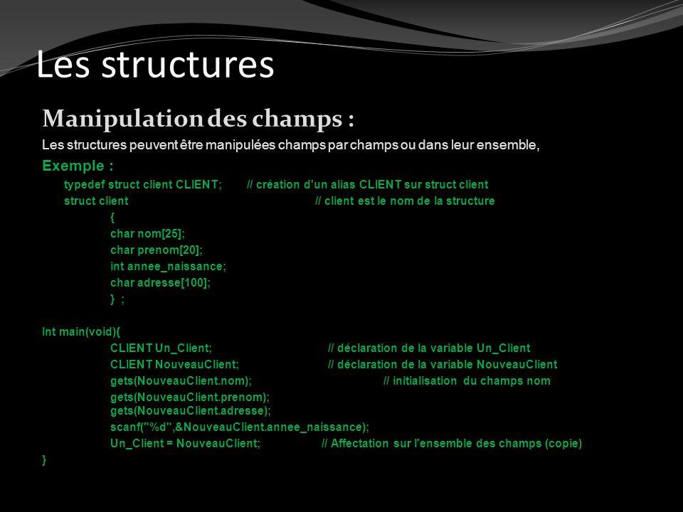Les structures Manipulation des champs : Les structures peuvent être manipulées champs par champs ou dans leur ensemble, Exemple : typedef struct clie