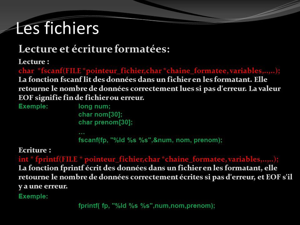Les fichiers Lecture et écriture formatées: Lecture : char *fscanf(FILE *pointeur_fichier,char *chaine_formatee, variables,..,..); La fonction fscanf