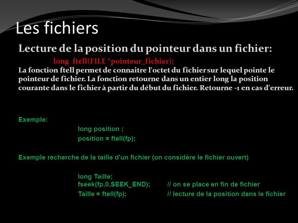 Les fichiers Lecture de la position du pointeur dans un fichier: long ftell(FILE *pointeur_fichier); La fonction ftell permet de connaitre l'octet du