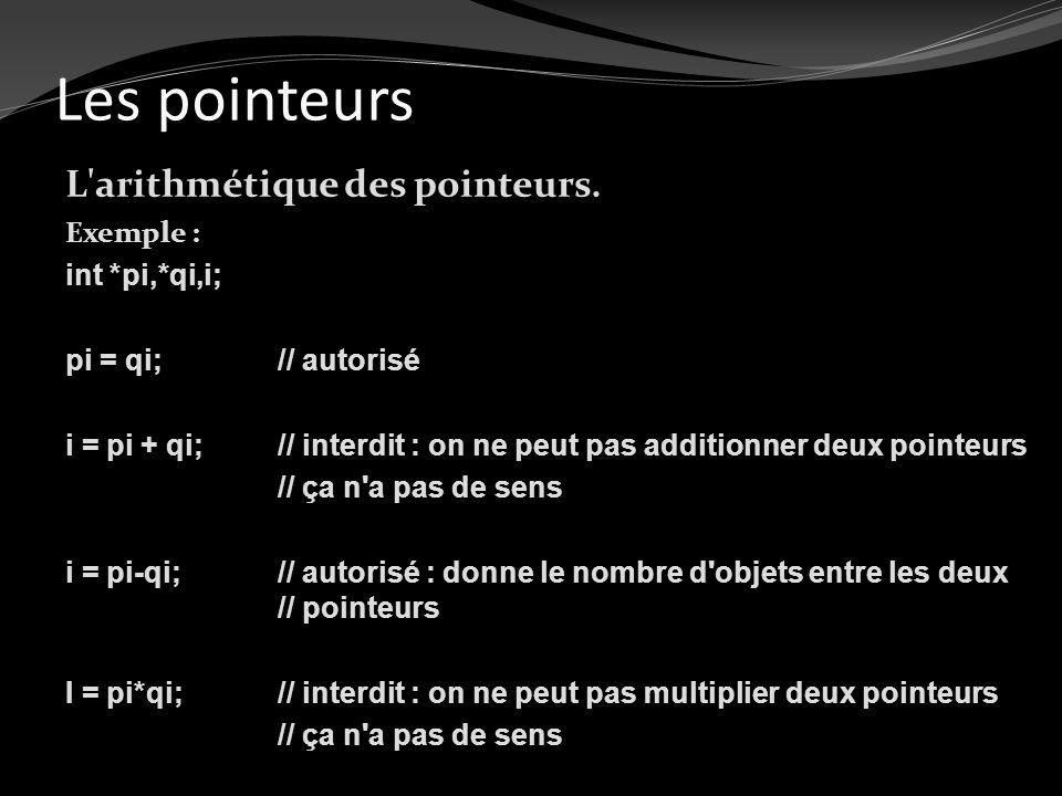 Les pointeurs L'arithmétique des pointeurs. Exemple : int *pi,*qi,i; pi = qi; // autorisé i = pi + qi; // interdit : on ne peut pas additionner deux p