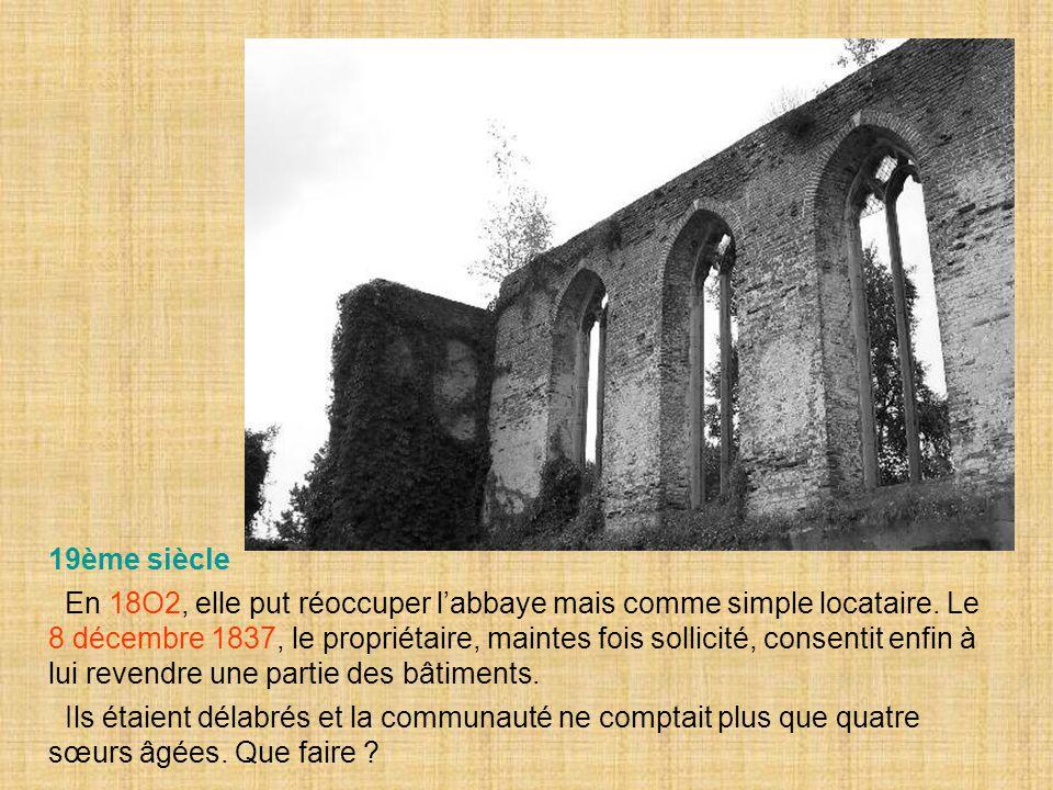 19ème siècle En 18O2, elle put réoccuper l'abbaye mais comme simple locataire. Le 8 décembre 1837, le propriétaire, maintes fois sollicité, consentit