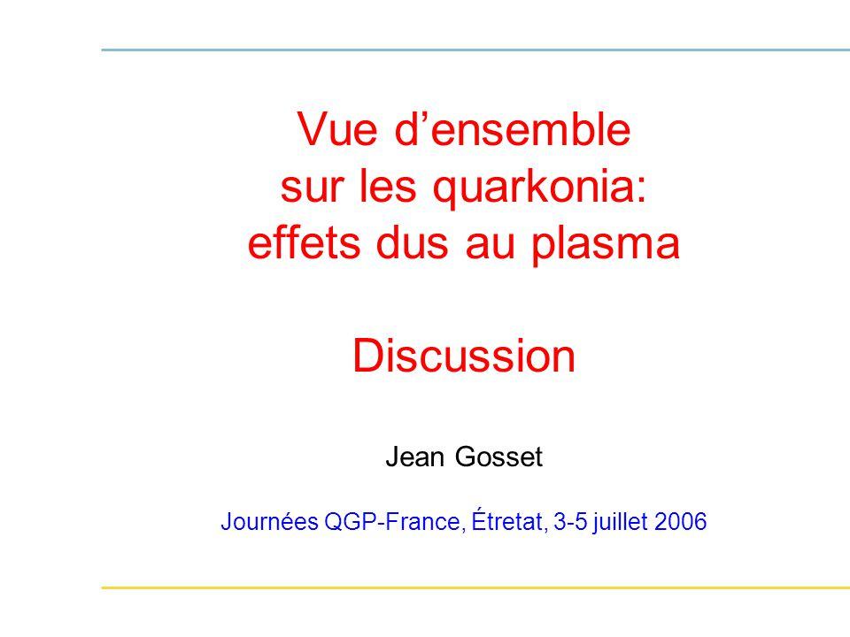 Vue d'ensemble sur les quarkonia: effets dus au plasma Discussion Jean Gosset Journées QGP-France, Étretat, 3-5 juillet 2006
