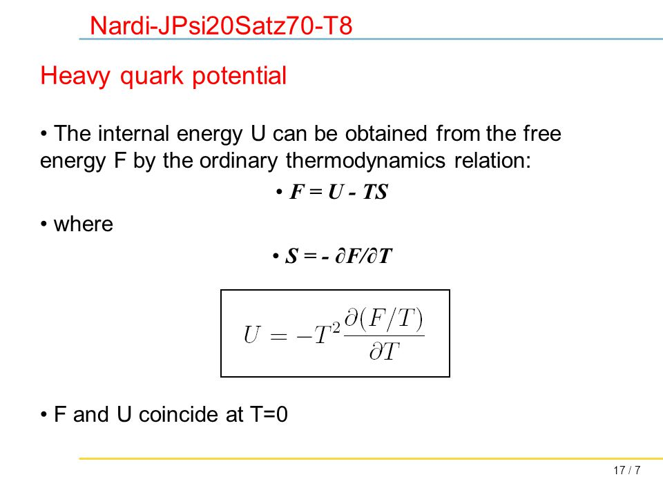 17 / 7 Nardi-JPsi20Satz70-T8 Heavy quark potential The internal energy U can be obtained from the free energy F by the ordinary thermodynamics relation: F = U - TS where S = - ∂F/∂T F and U coincide at T=0