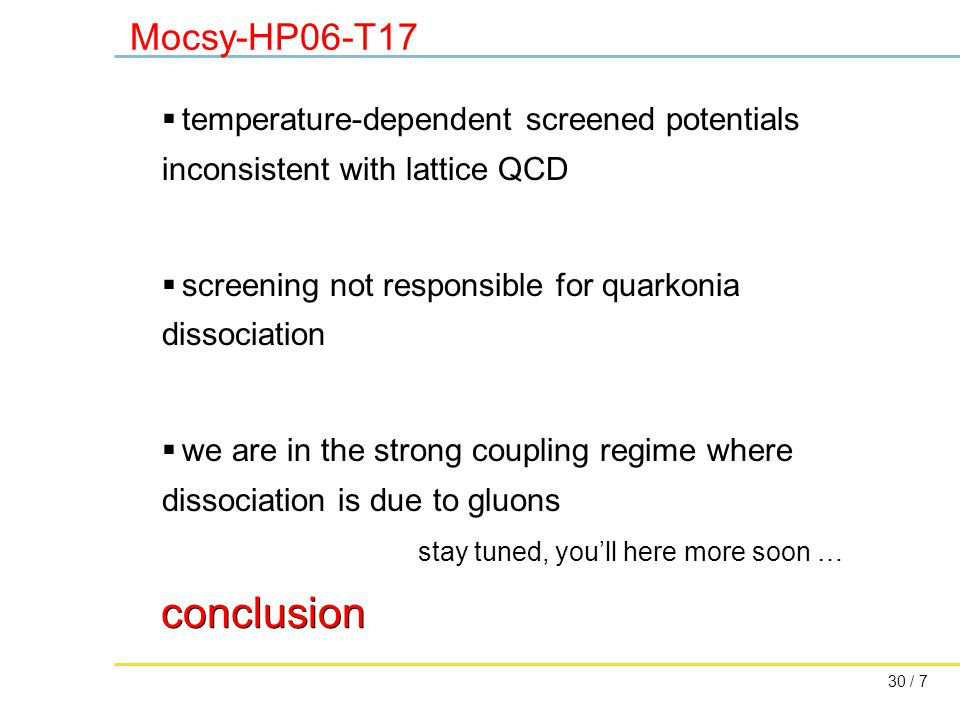 30 / 7 Mocsy-HP06-T17 conclusion  temperature-dependent screened potentials inconsistent with lattice QCD  screening not responsible for quarkonia dissociation  we are in the strong coupling regime where dissociation is due to gluons stay tuned, you'll here more soon …