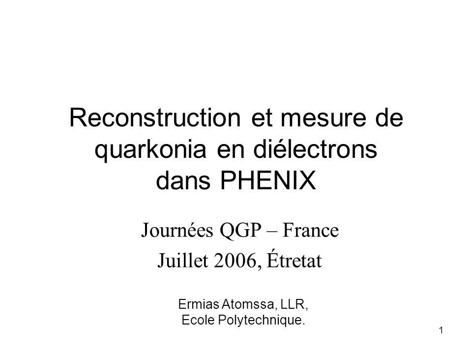 Ermias Atomssa, LLR, Ecole Polytechnique. 1 Reconstruction et mesure de quarkonia en diélectrons dans PHENIX Journées QGP – France Juillet 2006, Étret
