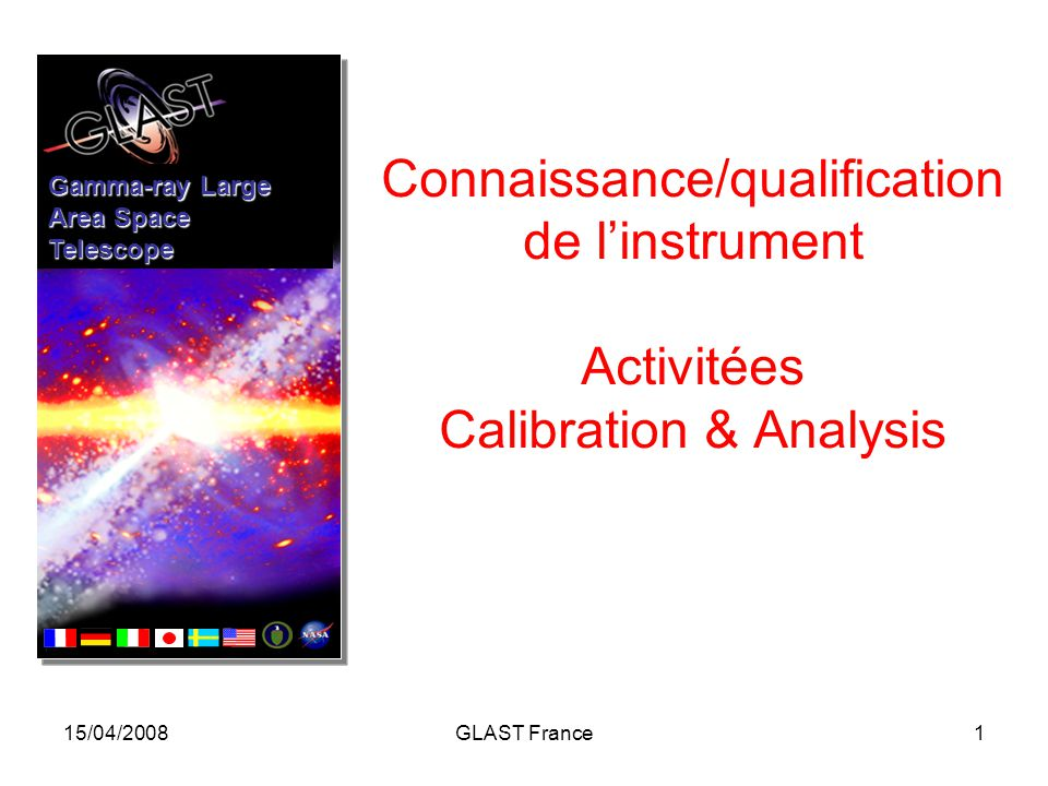15/04/2008GLAST France1 Connaissance/qualification de l'instrument Activitées Calibration & Analysis Gamma-ray Large Area Space Telescope